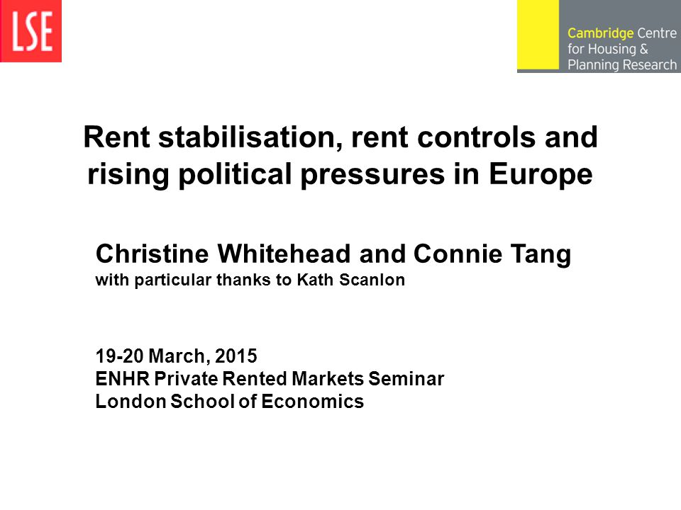 Rent stabilisation, rent controls and rising political pressures in Europe 19-20 March, 2015 ENHR Private Rented Markets Seminar London School of Economics Christine Whitehead and Connie Tang with particular thanks to Kath Scanlon