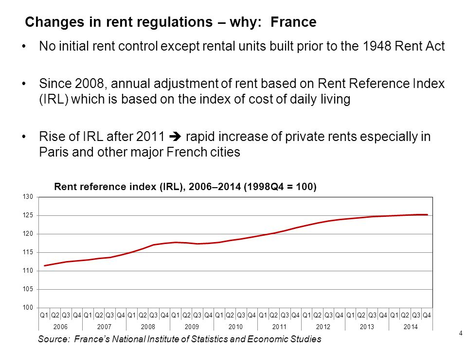 No initial rent control except rental units built prior to the 1948 Rent Act Since 2008, annual adjustment of rent based on Rent Reference Index (IRL) which is based on the index of cost of daily living Rise of IRL after 2011  rapid increase of private rents especially in Paris and other major French cities Rent reference index (IRL), 2006–2014 (1998Q4 = 100) Changes in rent regulations – why: France 4 Source: France's National Institute of Statistics and Economic Studies