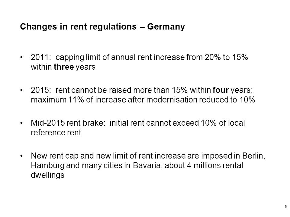 2011: capping limit of annual rent increase from 20% to 15% within three years 2015: rent cannot be raised more than 15% within four years; maximum 11% of increase after modernisation reduced to 10% Mid-2015 rent brake: initial rent cannot exceed 10% of local reference rent New rent cap and new limit of rent increase are imposed in Berlin, Hamburg and many cities in Bavaria; about 4 millions rental dwellings Changes in rent regulations – Germany 8