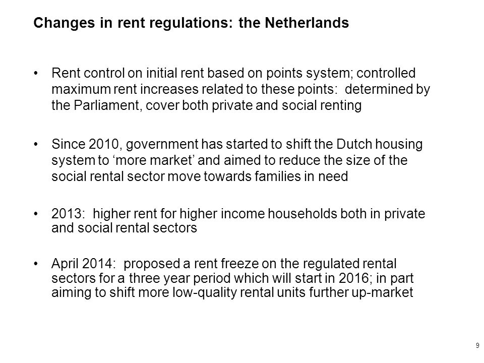 Rent control on initial rent based on points system; controlled maximum rent increases related to these points: determined by the Parliament, cover both private and social renting Since 2010, government has started to shift the Dutch housing system to 'more market' and aimed to reduce the size of the social rental sector move towards families in need 2013: higher rent for higher income households both in private and social rental sectors April 2014: proposed a rent freeze on the regulated rental sectors for a three year period which will start in 2016; in part aiming to shift more low-quality rental units further up-market Changes in rent regulations: the Netherlands 9