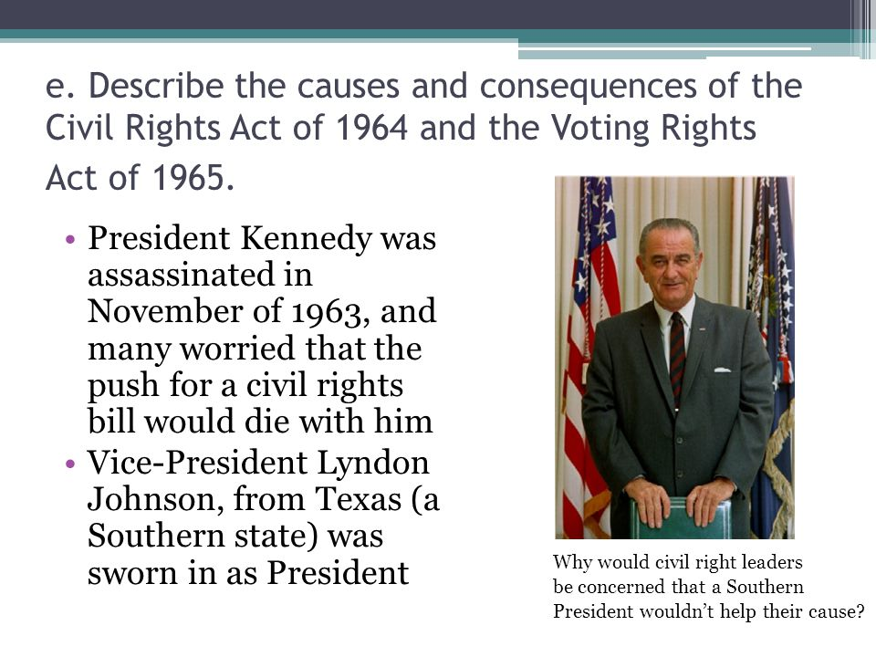 e. Describe the causes and consequences of the Civil Rights Act of 1964 and the Voting Rights Act of 1965. President Kennedy was assassinated in Novem