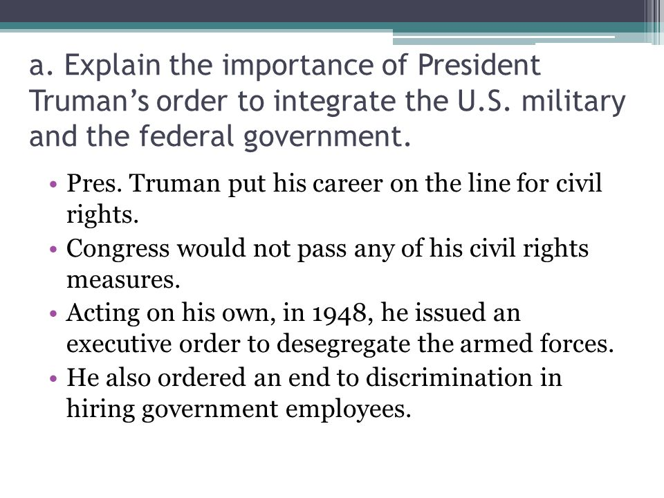 a.Explain the importance of President Truman's order to integrate the U.S.