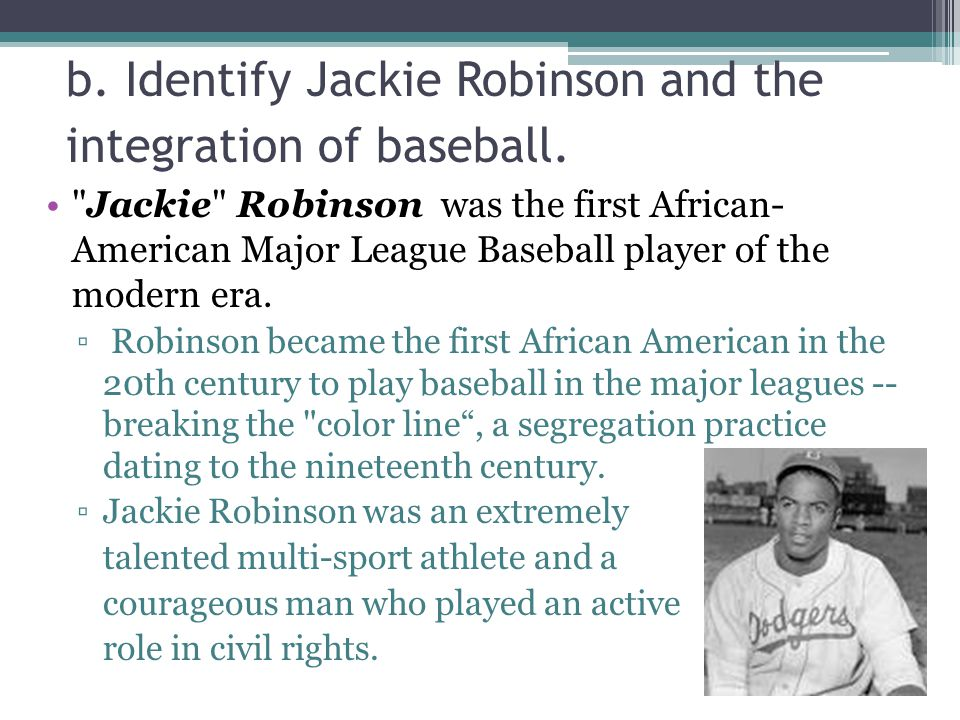 Jackie Robinson was the first African- American Major League Baseball player of the modern era.