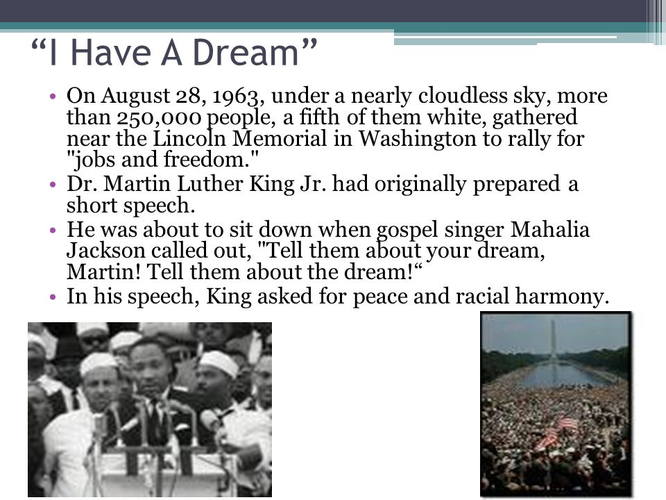 I Have A Dream On August 28, 1963, under a nearly cloudless sky, more than 250,000 people, a fifth of them white, gathered near the Lincoln Memorial in Washington to rally for jobs and freedom. Dr.