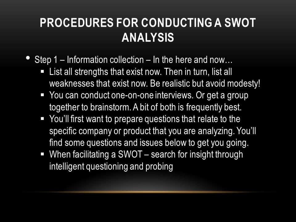 PROCEDURES FOR CONDUCTING A SWOT ANALYSIS Step 1 – Information collection – In the here and now…  List all strengths that exist now.