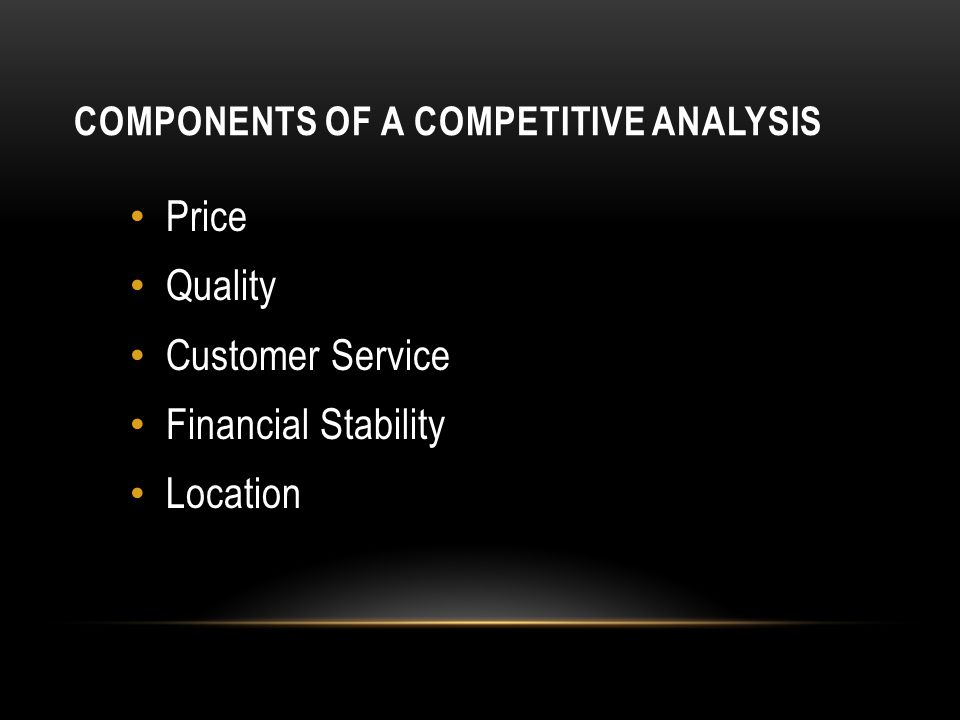 COMPONENTS OF A COMPETITIVE ANALYSIS Price Quality Customer Service Financial Stability Location