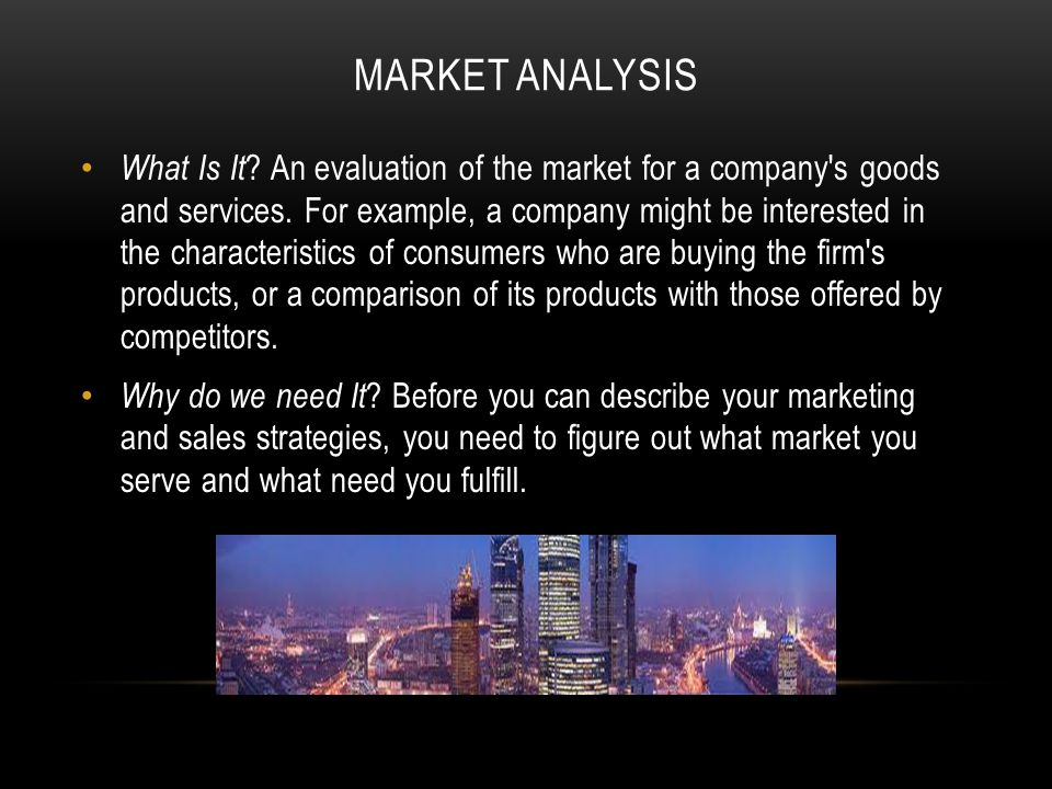 MARKET ANALYSIS What Is It .An evaluation of the market for a company s goods and services.