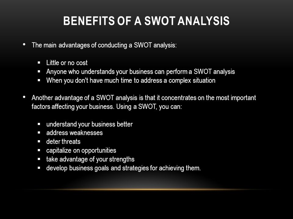 BENEFITS OF A SWOT ANALYSIS The main advantages of conducting a SWOT analysis:  Little or no cost  Anyone who understands your business can perform a SWOT analysis  When you don t have much time to address a complex situation Another advantage of a SWOT analysis is that it concentrates on the most important factors affecting your business.