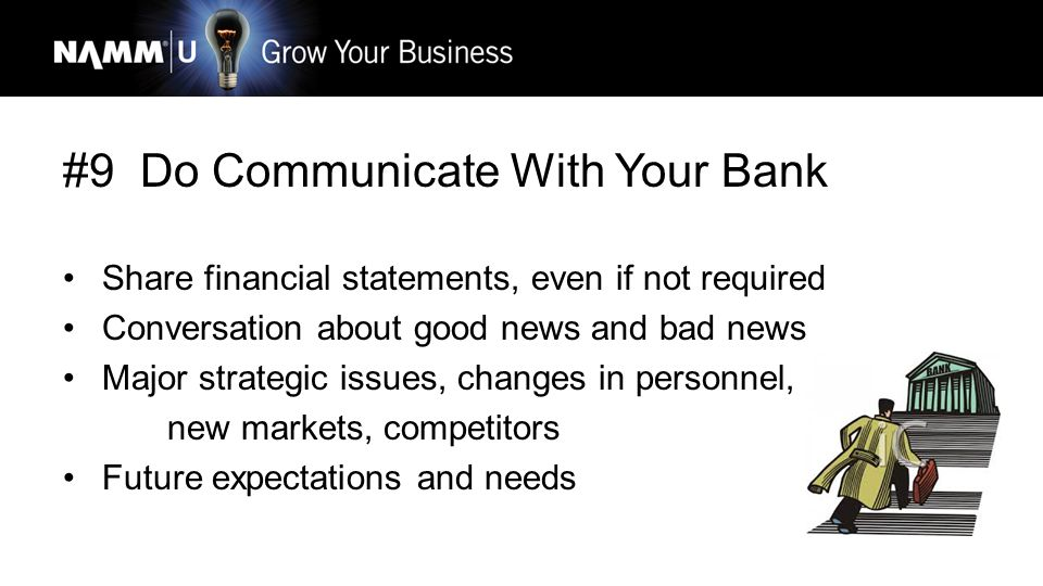 #9 Do Communicate With Your Bank Share financial statements, even if not required Conversation about good news and bad news Major strategic issues, changes in personnel, new markets, competitors Future expectations and needs