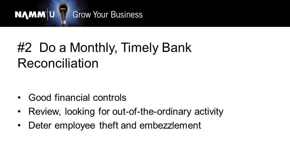 #2 Do a Monthly, Timely Bank Reconciliation Good financial controls Review, looking for out-of-the-ordinary activity Deter employee theft and embezzlement