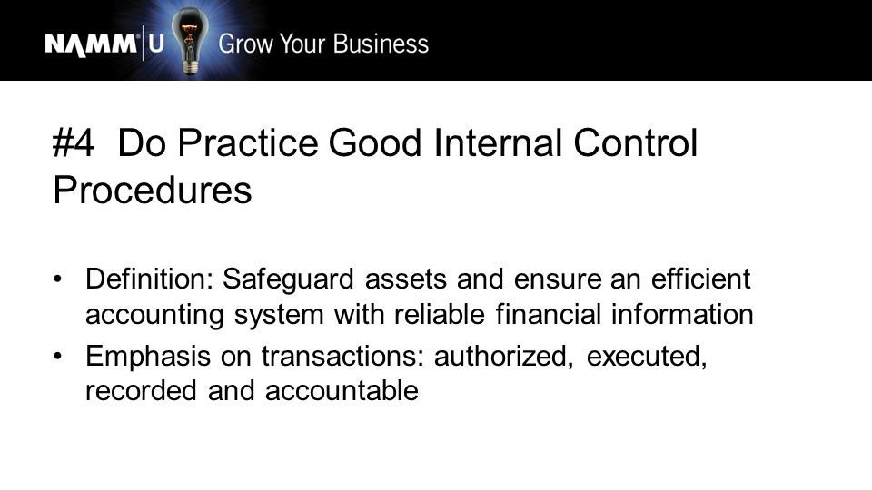 #4 Do Practice Good Internal Control Procedures Definition: Safeguard assets and ensure an efficient accounting system with reliable financial information Emphasis on transactions: authorized, executed, recorded and accountable