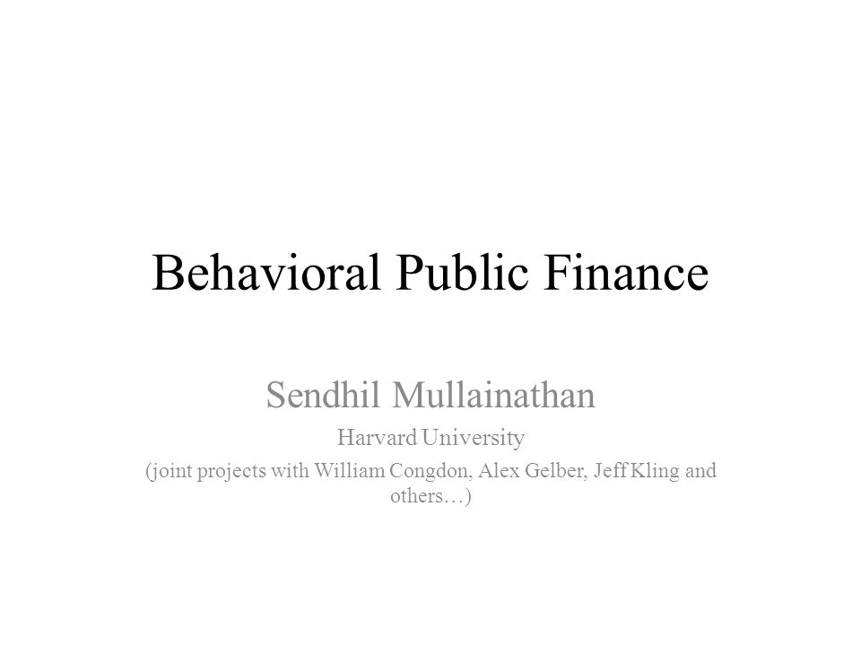 Behavioral Public Finance Sendhil Mullainathan Harvard University (joint projects with William Congdon, Alex Gelber, Jeff Kling and others…)