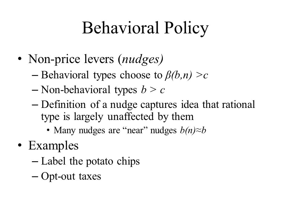 Behavioral Policy Non-price levers (nudges) – Behavioral types choose to β(b,n) >c – Non-behavioral types b > c – Definition of a nudge captures idea that rational type is largely unaffected by them Many nudges are near nudges b(n)≈b Examples – Label the potato chips – Opt-out taxes