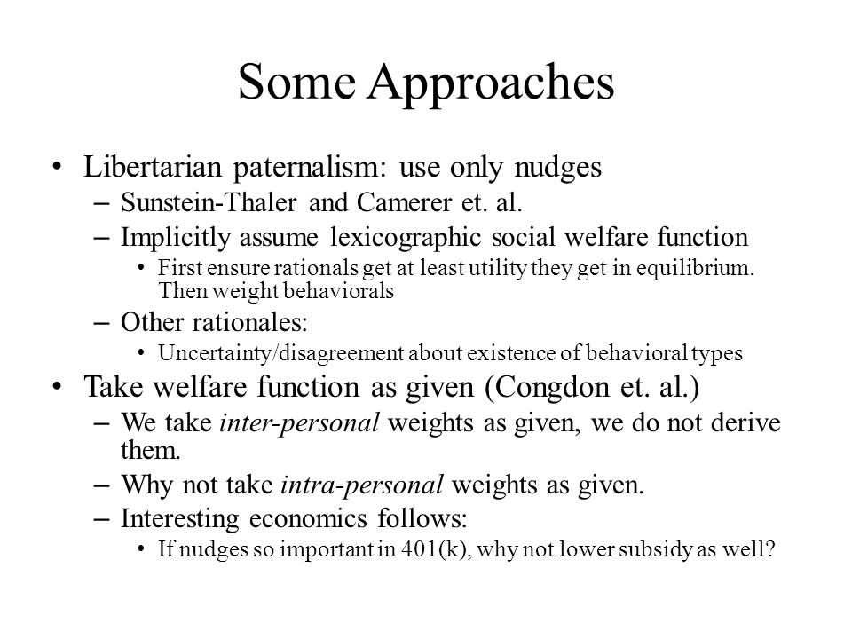 Some Approaches Libertarian paternalism: use only nudges – Sunstein-Thaler and Camerer et.