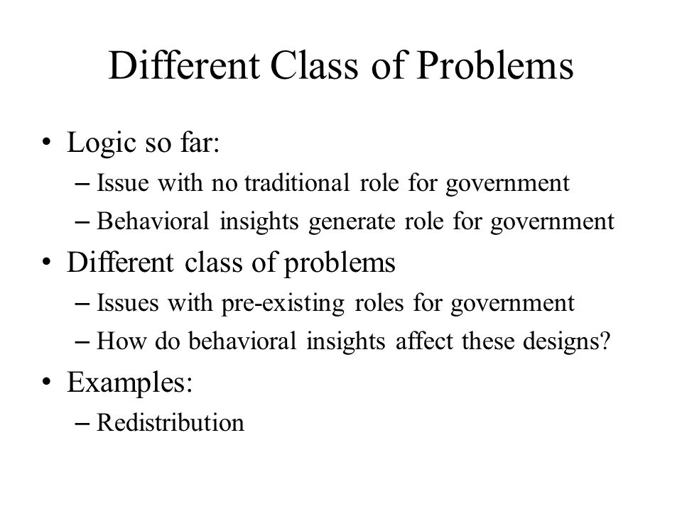 Different Class of Problems Logic so far: – Issue with no traditional role for government – Behavioral insights generate role for government Different class of problems – Issues with pre-existing roles for government – How do behavioral insights affect these designs.