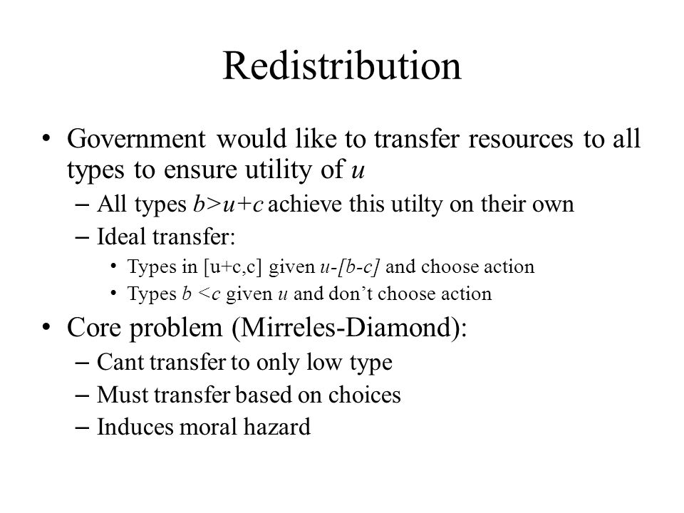 Redistribution Government would like to transfer resources to all types to ensure utility of u – All types b>u+c achieve this utilty on their own – Ideal transfer: Types in [u+c,c] given u-[b-c] and choose action Types b <c given u and don't choose action Core problem (Mirreles-Diamond): – Cant transfer to only low type – Must transfer based on choices – Induces moral hazard
