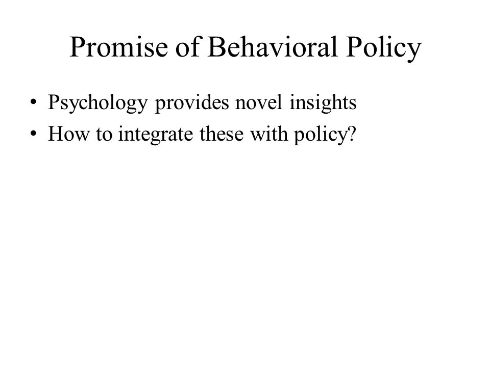 Promise of Behavioral Policy Psychology provides novel insights How to integrate these with policy?