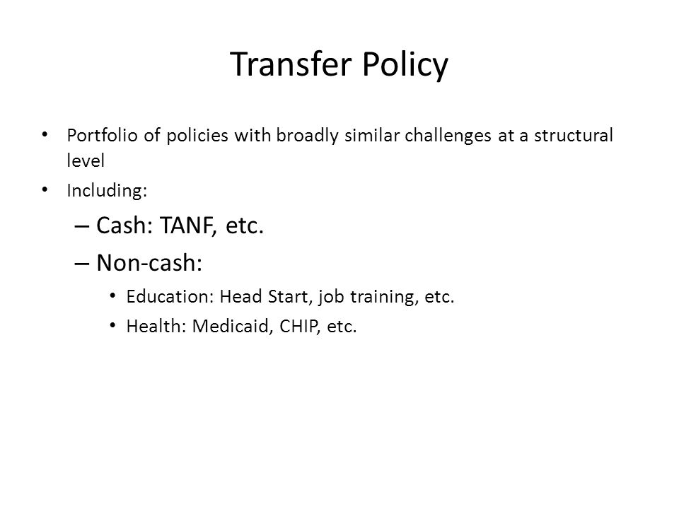 Transfer Policy Portfolio of policies with broadly similar challenges at a structural level Including: – Cash: TANF, etc.