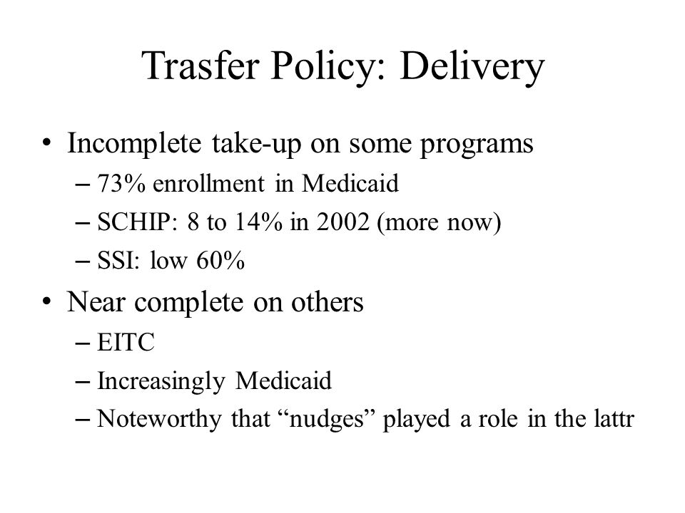 Trasfer Policy: Delivery Incomplete take-up on some programs – 73% enrollment in Medicaid – SCHIP: 8 to 14% in 2002 (more now) – SSI: low 60% Near complete on others – EITC – Increasingly Medicaid – Noteworthy that nudges played a role in the lattr