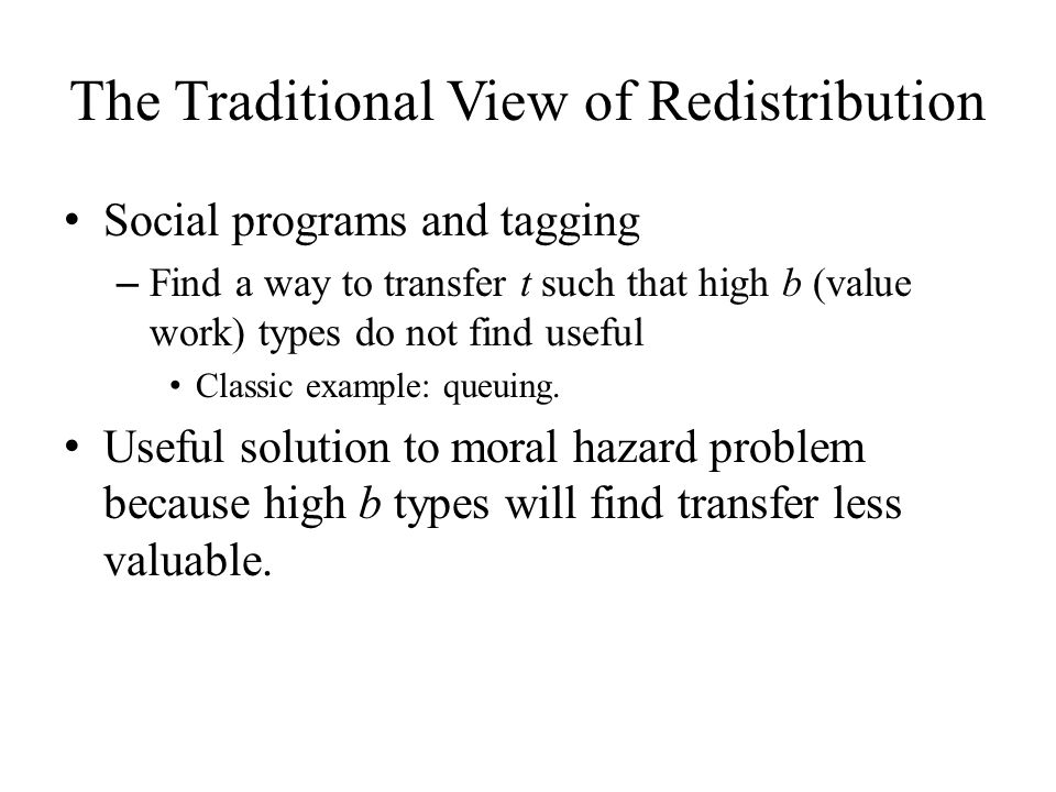 The Traditional View of Redistribution Social programs and tagging – Find a way to transfer t such that high b (value work) types do not find useful Classic example: queuing.