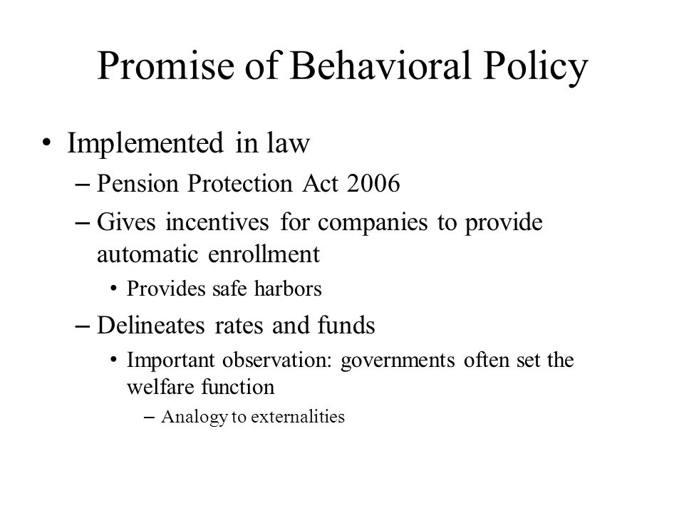 Promise of Behavioral Policy Implemented in law – Pension Protection Act 2006 – Gives incentives for companies to provide automatic enrollment Provides safe harbors – Delineates rates and funds Important observation: governments often set the welfare function – Analogy to externalities