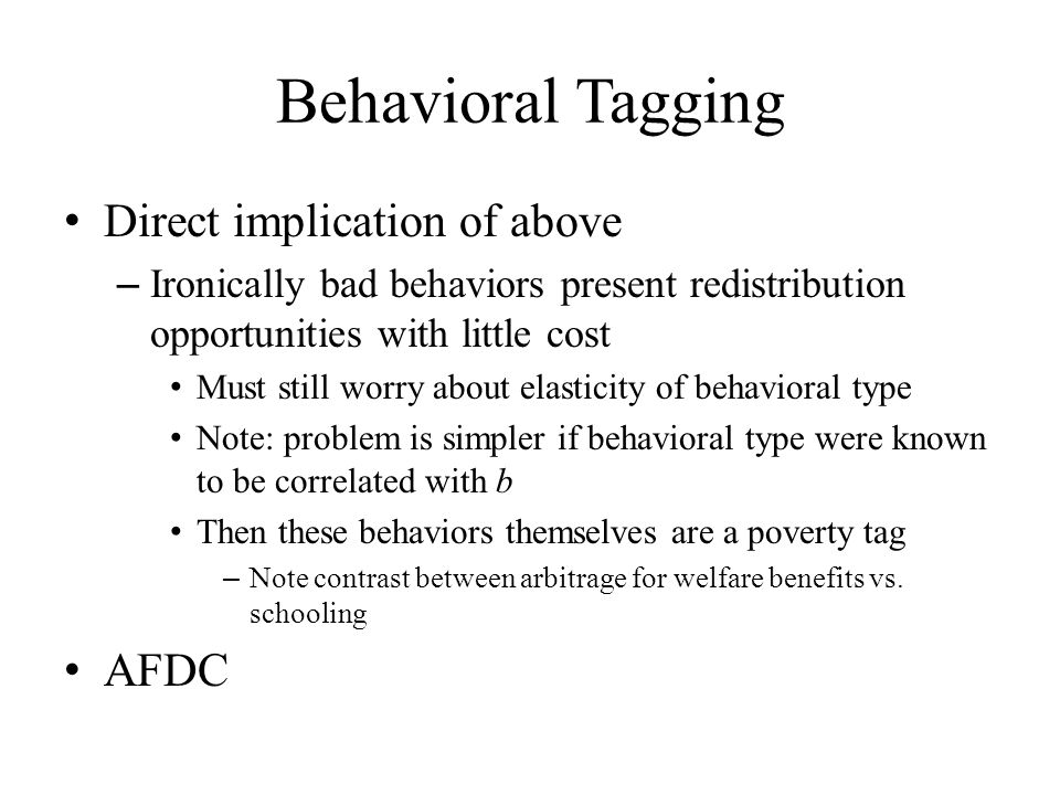 Behavioral Tagging Direct implication of above – Ironically bad behaviors present redistribution opportunities with little cost Must still worry about elasticity of behavioral type Note: problem is simpler if behavioral type were known to be correlated with b Then these behaviors themselves are a poverty tag – Note contrast between arbitrage for welfare benefits vs.