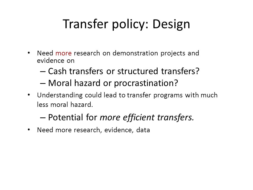 Transfer policy: Design Need more research on demonstration projects and evidence on – Cash transfers or structured transfers? – Moral hazard or procr