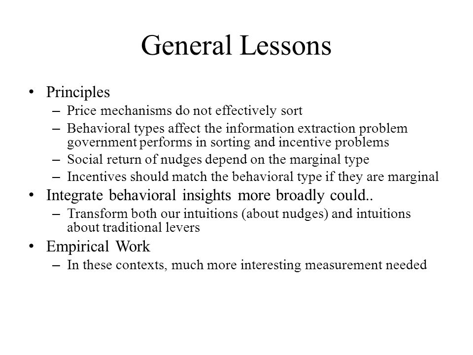General Lessons Principles – Price mechanisms do not effectively sort – Behavioral types affect the information extraction problem government performs in sorting and incentive problems – Social return of nudges depend on the marginal type – Incentives should match the behavioral type if they are marginal Integrate behavioral insights more broadly could..