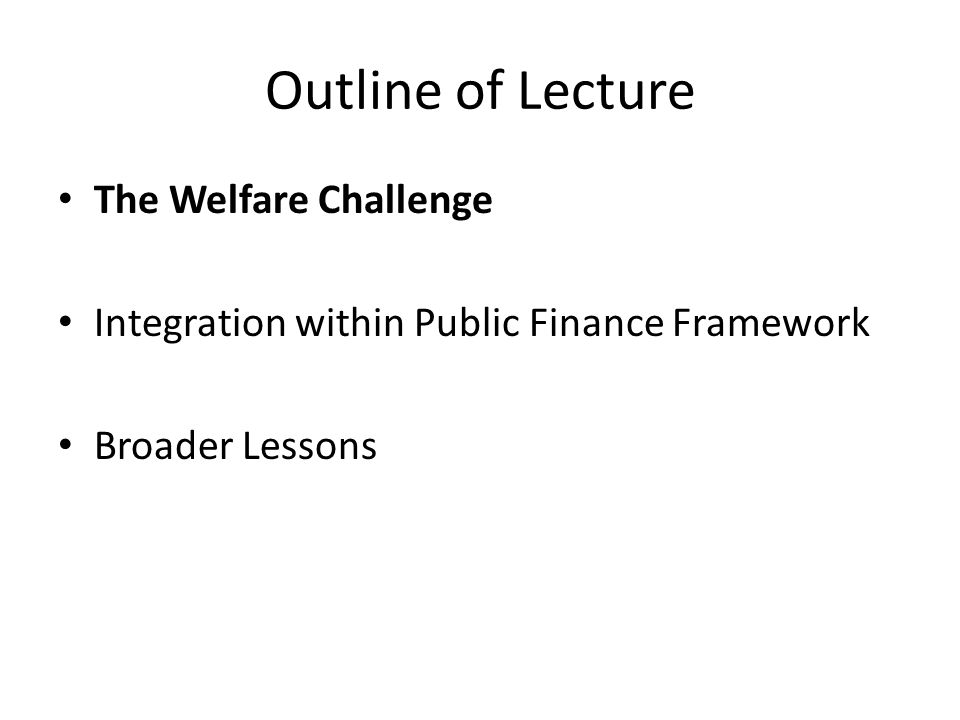 Outline of Lecture The Welfare Challenge Integration within Public Finance Framework Broader Lessons