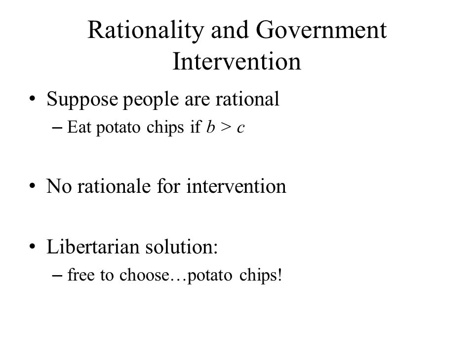 Rationality and Government Intervention Suppose people are rational – Eat potato chips if b > c No rationale for intervention Libertarian solution: – free to choose…potato chips!