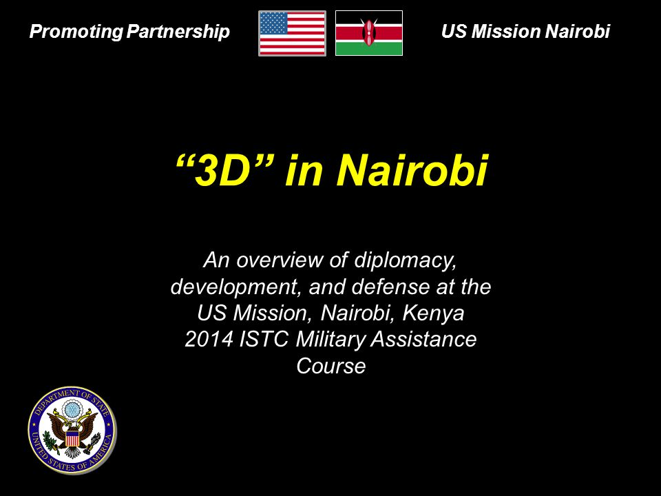 An overview of diplomacy, development, and defense at the US Mission, Nairobi, Kenya 2014 ISTC Military Assistance Course 3D in Nairobi Promoting PartnershipUS Mission Nairobi