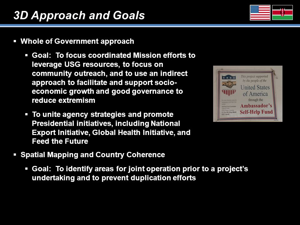 3D Approach and Goals  Whole of Government approach  Goal: To focus coordinated Mission efforts to leverage USG resources, to focus on community outreach, and to use an indirect approach to facilitate and support socio- economic growth and good governance to reduce extremism  To unite agency strategies and promote Presidential initiatives, including National Export Initiative, Global Health Initiative, and Feed the Future  Spatial Mapping and Country Coherence  Goal: To identify areas for joint operation prior to a project's undertaking and to prevent duplication efforts