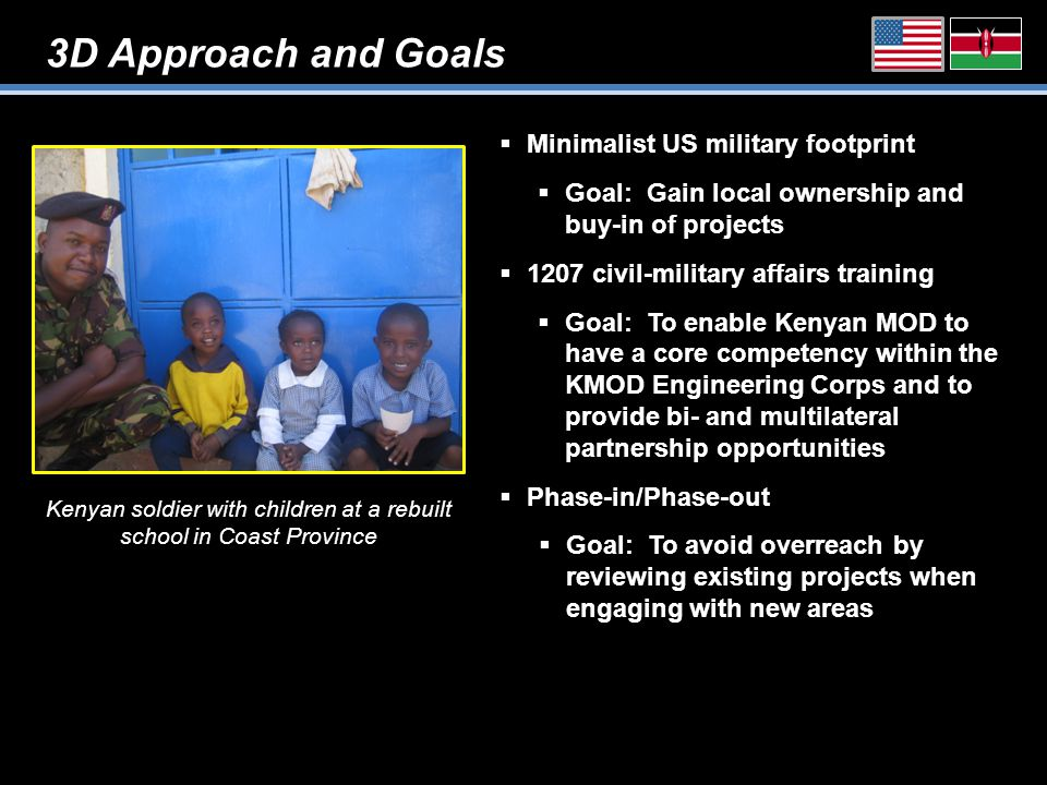 3D Approach and Goals Kenyan soldier with children at a rebuilt school in Coast Province  Minimalist US military footprint  Goal: Gain local ownership and buy-in of projects  1207 civil-military affairs training  Goal: To enable Kenyan MOD to have a core competency within the KMOD Engineering Corps and to provide bi- and multilateral partnership opportunities  Phase-in/Phase-out  Goal: To avoid overreach by reviewing existing projects when engaging with new areas