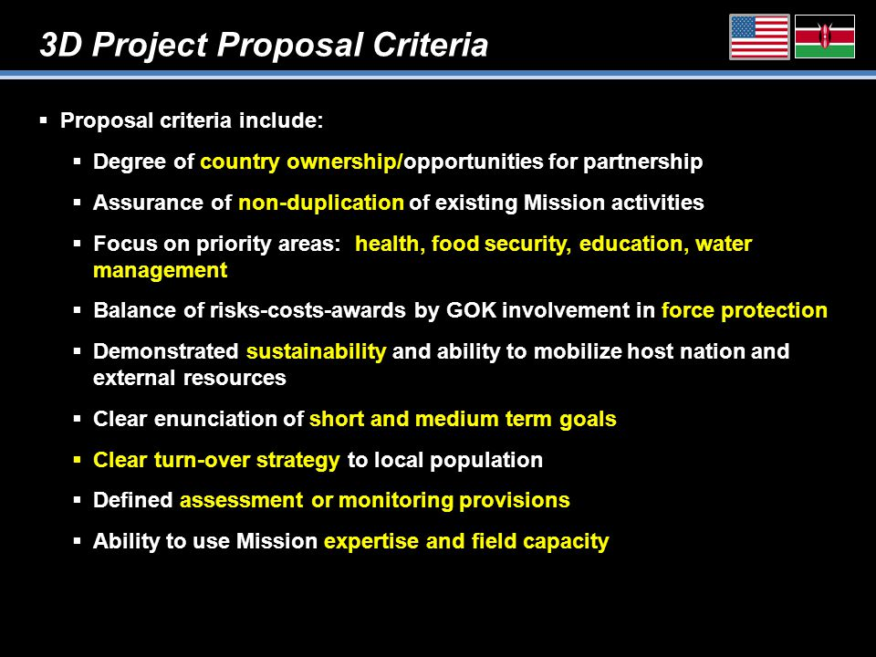 3D Project Proposal Criteria  Proposal criteria include:  Degree of country ownership/opportunities for partnership  Assurance of non-duplication of existing Mission activities  Focus on priority areas: health, food security, education, water management  Balance of risks-costs-awards by GOK involvement in force protection  Demonstrated sustainability and ability to mobilize host nation and external resources  Clear enunciation of short and medium term goals  Clear turn-over strategy to local population  Defined assessment or monitoring provisions  Ability to use Mission expertise and field capacity