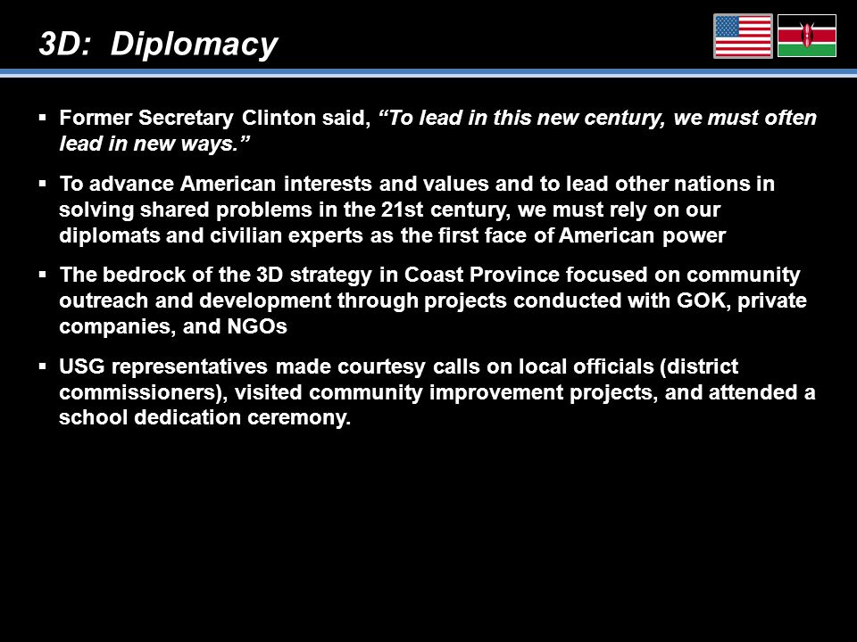 3D: Diplomacy  Former Secretary Clinton said, To lead in this new century, we must often lead in new ways.  To advance American interests and values and to lead other nations in solving shared problems in the 21st century, we must rely on our diplomats and civilian experts as the first face of American power  The bedrock of the 3D strategy in Coast Province focused on community outreach and development through projects conducted with GOK, private companies, and NGOs  USG representatives made courtesy calls on local officials (district commissioners), visited community improvement projects, and attended a school dedication ceremony.
