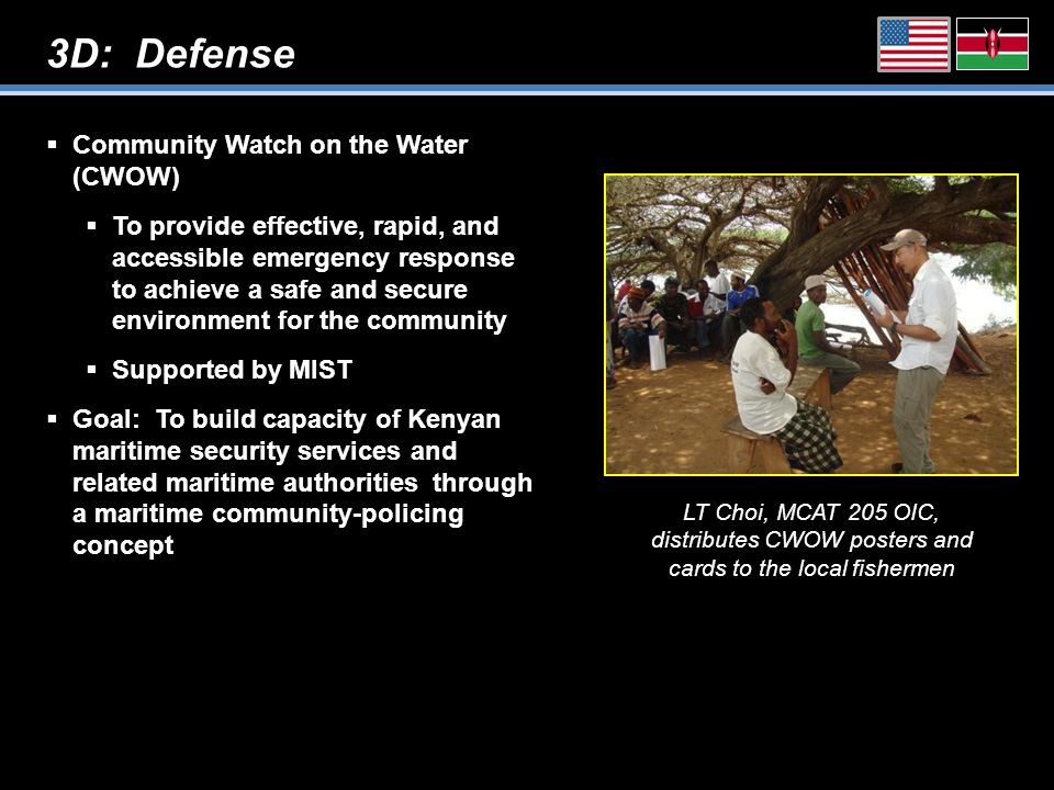 3D: Defense  Community Watch on the Water (CWOW)  To provide effective, rapid, and accessible emergency response to achieve a safe and secure environment for the community  Supported by MIST  Goal: To build capacity of Kenyan maritime security services and related maritime authorities through a maritime community-policing concept LT Choi, MCAT 205 OIC, distributes CWOW posters and cards to the local fishermen