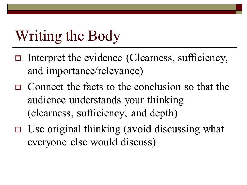 Writing the Body  Interpret the evidence (Clearness, sufficiency, and importance/relevance)  Connect the facts to the conclusion so that the audience understands your thinking (clearness, sufficiency, and depth)  Use original thinking (avoid discussing what everyone else would discuss)