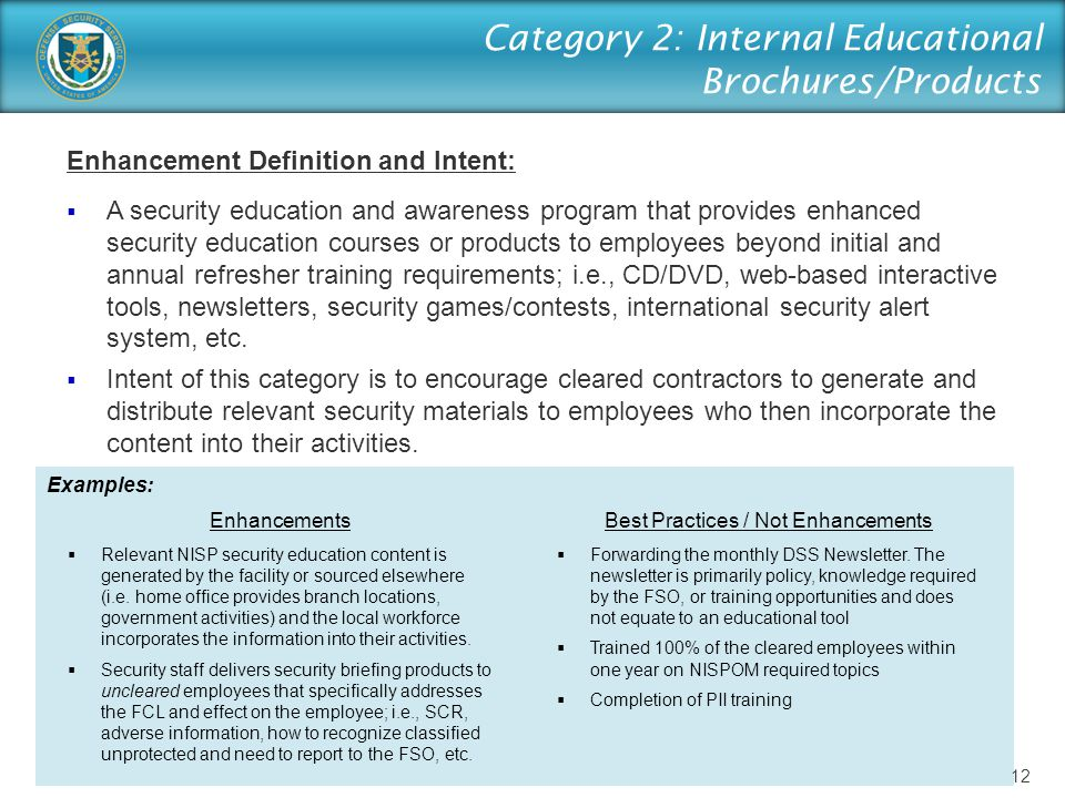 Category 2: Internal Educational Brochures/Products Enhancement Definition and Intent:  A security education and awareness program that provides enhanced security education courses or products to employees beyond initial and annual refresher training requirements; i.e., CD/DVD, web-based interactive tools, newsletters, security games/contests, international security alert system, etc.