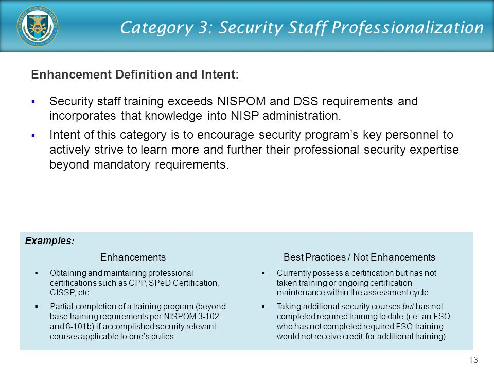 Category 3: Security Staff Professionalization Enhancement Definition and Intent:  Security staff training exceeds NISPOM and DSS requirements and incorporates that knowledge into NISP administration.
