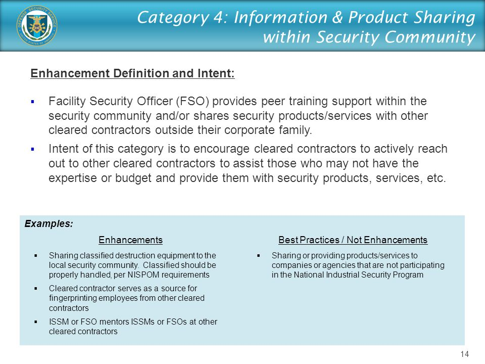 Category 4: Information & Product Sharing within Security Community Enhancement Definition and Intent:  Facility Security Officer (FSO) provides peer training support within the security community and/or shares security products/services with other cleared contractors outside their corporate family.