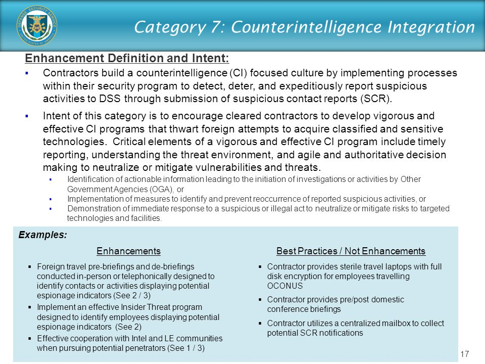 Category 7: Counterintelligence Integration Enhancement Definition and Intent:  Contractors build a counterintelligence (CI) focused culture by implementing processes within their security program to detect, deter, and expeditiously report suspicious activities to DSS through submission of suspicious contact reports (SCR).