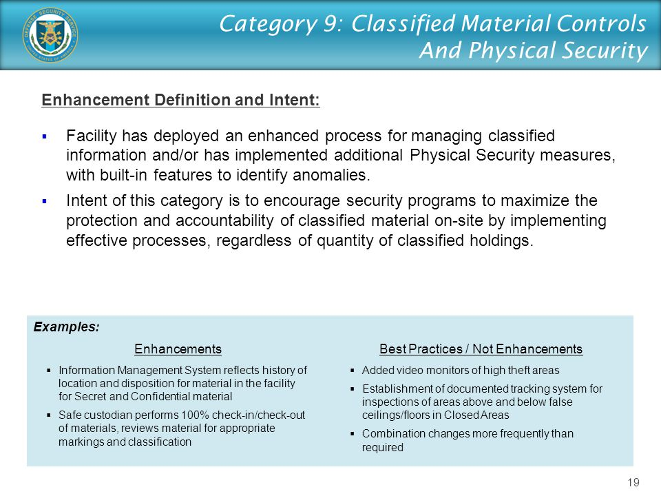 Category 9: Classified Material Controls And Physical Security Enhancement Definition and Intent:  Facility has deployed an enhanced process for managing classified information and/or has implemented additional Physical Security measures, with built-in features to identify anomalies.