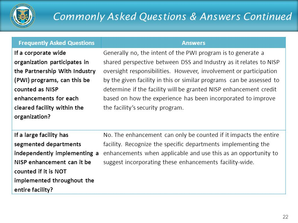 Commonly Asked Questions & Answers Continued Frequently Asked QuestionsAnswers If a corporate wide organization participates in the Partnership With Industry (PWI) programs, can this be counted as NISP enhancements for each cleared facility within the organization.