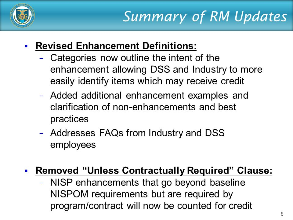 Summary of RM Updates  Revised Enhancement Definitions: − Categories now outline the intent of the enhancement allowing DSS and Industry to more easily identify items which may receive credit − Added additional enhancement examples and clarification of non-enhancements and best practices − Addresses FAQs from Industry and DSS employees  Removed Unless Contractually Required Clause: − NISP enhancements that go beyond baseline NISPOM requirements but are required by program/contract will now be counted for credit 8