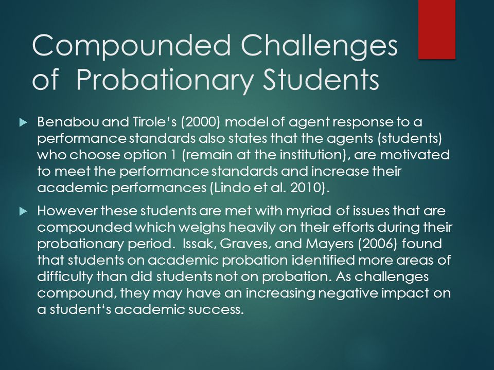 Compounded Challenges of Probationary Students  Benabou and Tirole's (2000) model of agent response to a performance standards also states that the agents (students) who choose option 1 (remain at the institution), are motivated to meet the performance standards and increase their academic performances (Lindo et al.