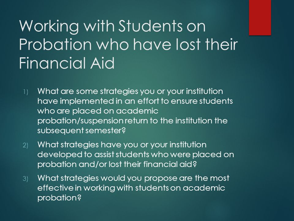 Working with Students on Probation who have lost their Financial Aid 1) What are some strategies you or your institution have implemented in an effort to ensure students who are placed on academic probation/suspension return to the institution the subsequent semester.