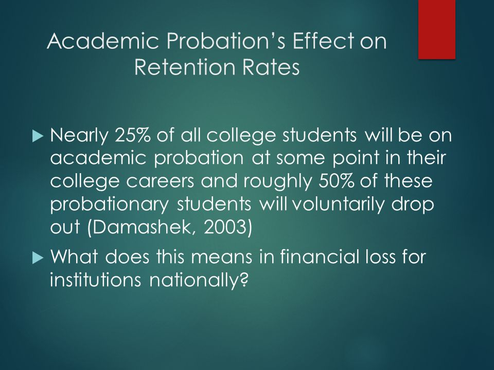 Academic Probation's Effect on Retention Rates  Nearly 25% of all college students will be on academic probation at some point in their college careers and roughly 50% of these probationary students will voluntarily drop out (Damashek, 2003)  What does this means in financial loss for institutions nationally