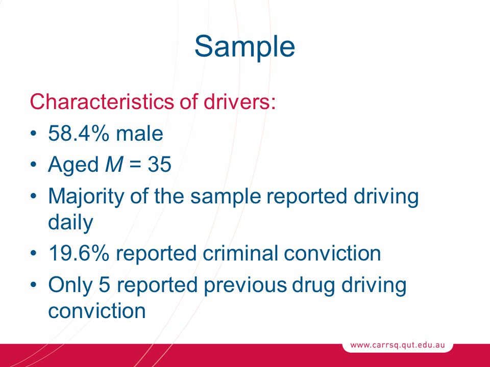 Sample Characteristics of drivers: 58.4% male Aged M = 35 Majority of the sample reported driving daily 19.6% reported criminal conviction Only 5 reported previous drug driving conviction