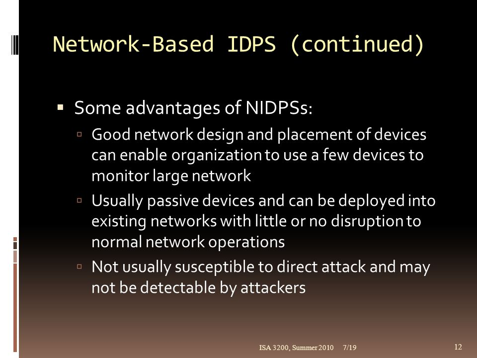 Network-Based IDPS (continued)  Some advantages of NIDPSs:  Good network design and placement of devices can enable organization to use a few device