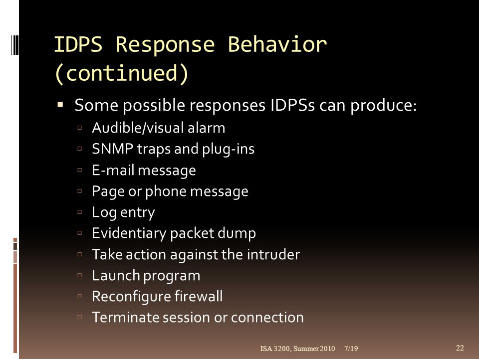 IDPS Response Behavior (continued)  Some possible responses IDPSs can produce:  Audible/visual alarm  SNMP traps and plug-ins  E-mail message  Pa